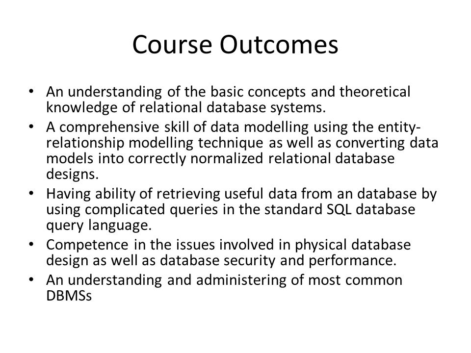 Course Content 1.Course Introduction 2.Database System Concepts and Architecture 3.Data Modeling Using the Entity Relationship(ER) Model 4.ER Diagrams, Design Issues 5.Enhanced Entitiy-Relationship Model 6.Relational Data Model 7.Relational Database Concepts 8.Relational Database Design by ER ande EER to Relational Mapping 9.Midterm 10.SQL: Definition and Data Types 11.Queries in SQL 12.Advanced Queries in SQL 13.Data Manipulation in SQL 14.Distributed Databases and Client Server Architecture