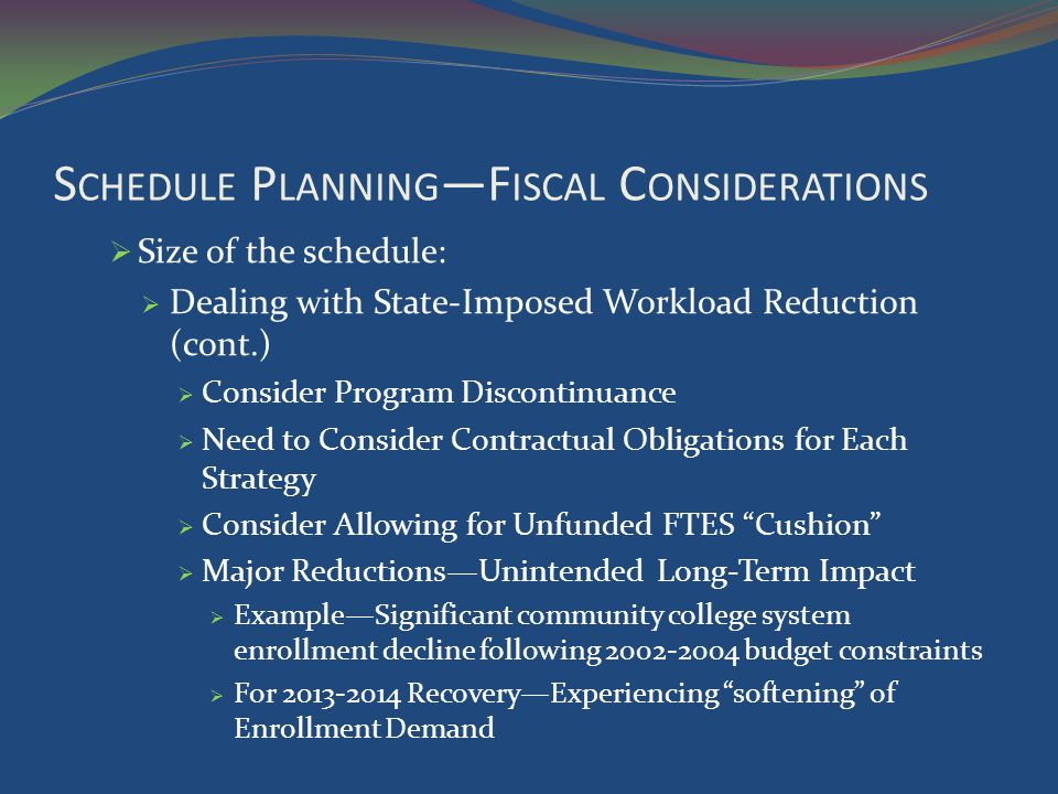 S CHEDULE P LANNING F ISCAL C ONSIDERATIONS Size of the schedule: Dealing with State-Imposed Workload Reduction (cont.) Consider Program Discontinuance Need to Consider Contractual Obligations for Each Strategy Consider Allowing for Unfunded FTES Cushion Major ReductionsUnintended Long-Term Impact ExampleSignificant community college system enrollment decline following 2002-2004 budget constraints For 2013-2014 RecoveryExperiencing softening of Enrollment Demand