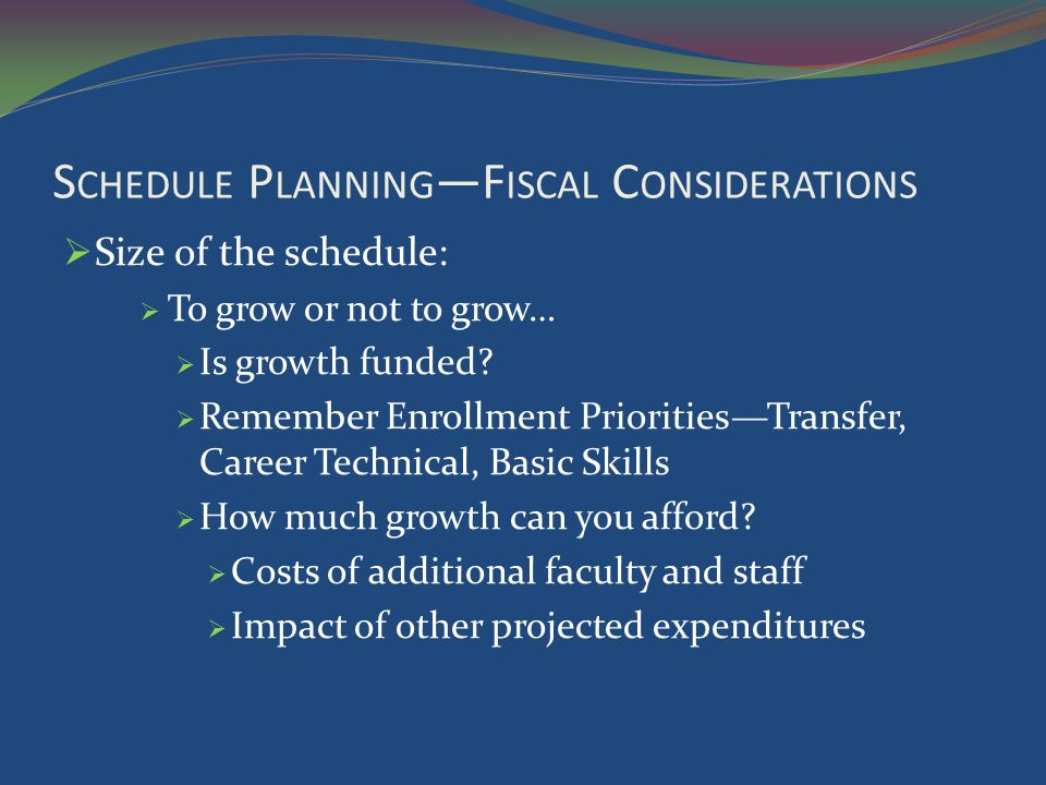 S CHEDULE P LANNING F ISCAL C ONSIDERATIONS Size of the schedule: To grow or not to grow… Is growth funded.