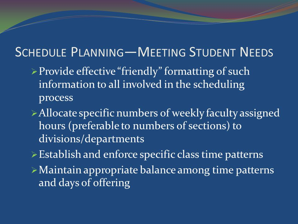 S CHEDULE P LANNING M EETING S TUDENT N EEDS Provide effective friendly formatting of such information to all involved in the scheduling process Allocate specific numbers of weekly faculty assigned hours (preferable to numbers of sections) to divisions/departments Establish and enforce specific class time patterns Maintain appropriate balance among time patterns and days of offering