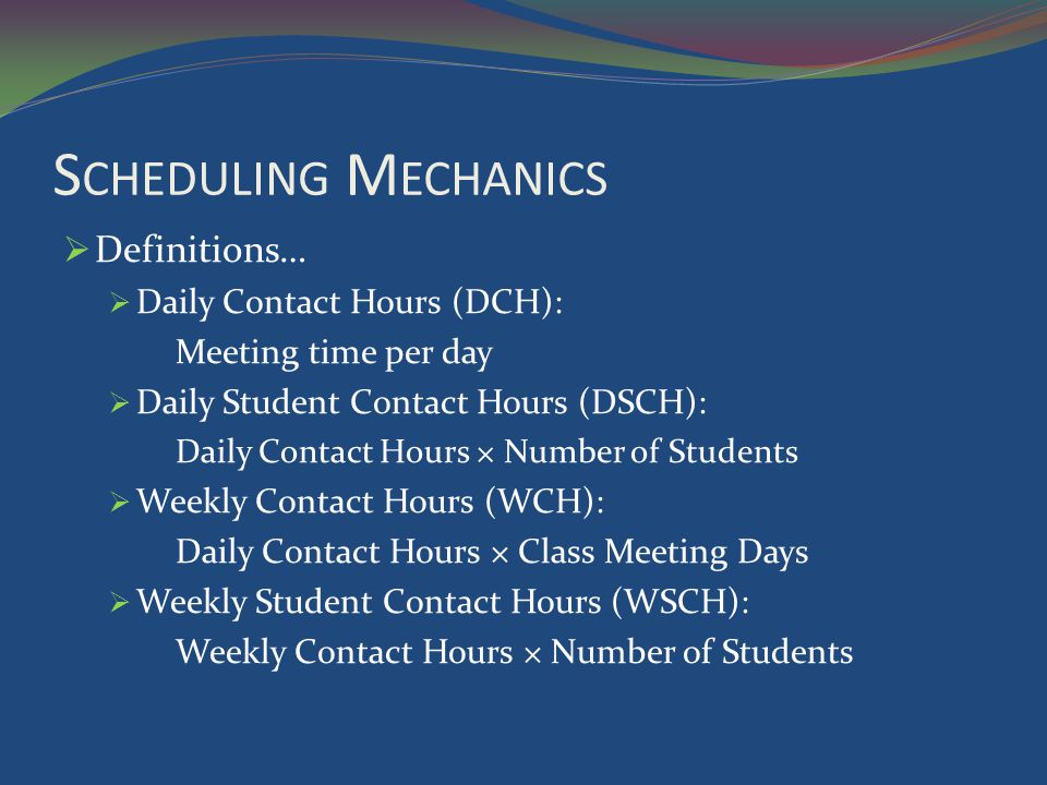 S CHEDULING M ECHANICS Definitions… Daily Contact Hours (DCH): Meeting time per day Daily Student Contact Hours (DSCH): Daily Contact Hours × Number of Students Weekly Contact Hours (WCH): Daily Contact Hours × Class Meeting Days Weekly Student Contact Hours (WSCH): Weekly Contact Hours × Number of Students