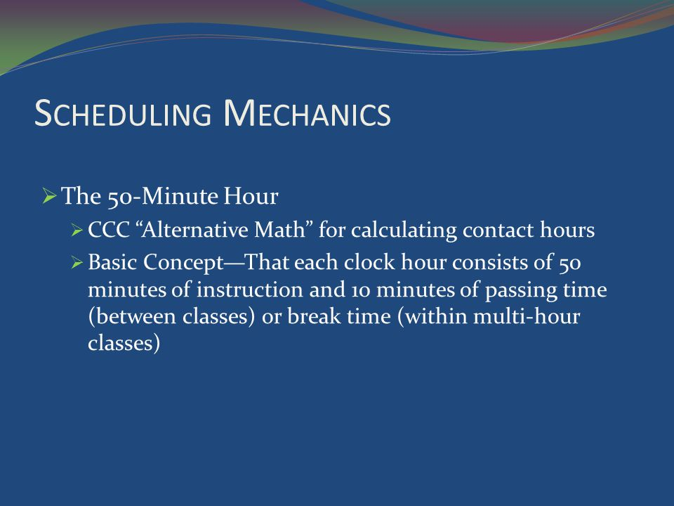 S CHEDULING M ECHANICS The 50-Minute Hour CCC Alternative Math for calculating contact hours Basic ConceptThat each clock hour consists of 50 minutes of instruction and 10 minutes of passing time (between classes) or break time (within multi-hour classes)
