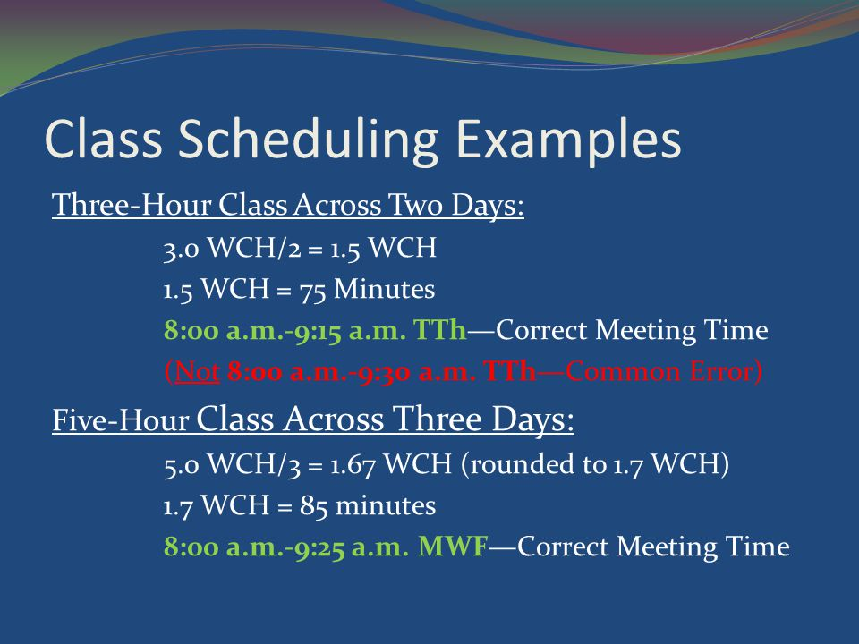Class Scheduling Examples Three-Hour Class Across Two Days: 3.0 WCH/2 = 1.5 WCH 1.5 WCH = 75 Minutes 8:00 a.m.-9:15 a.m.