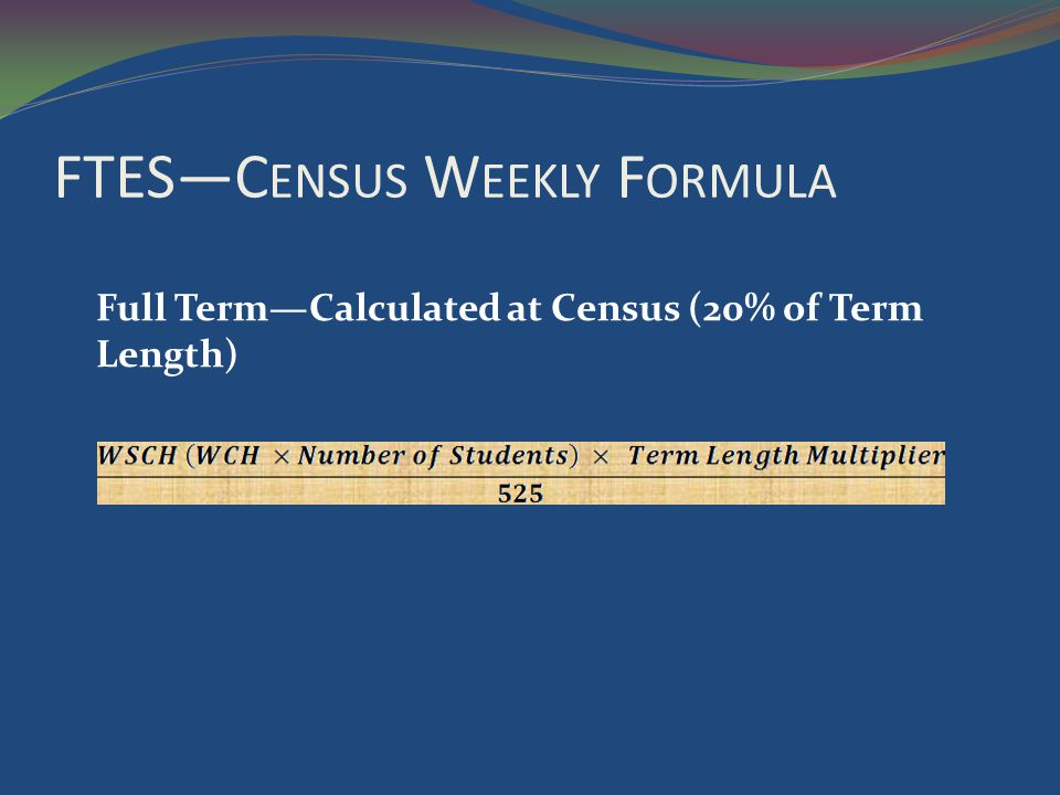 FTESC ENSUS W EEKLY F ORMULA Full TermCalculated at Census (20% of Term Length)