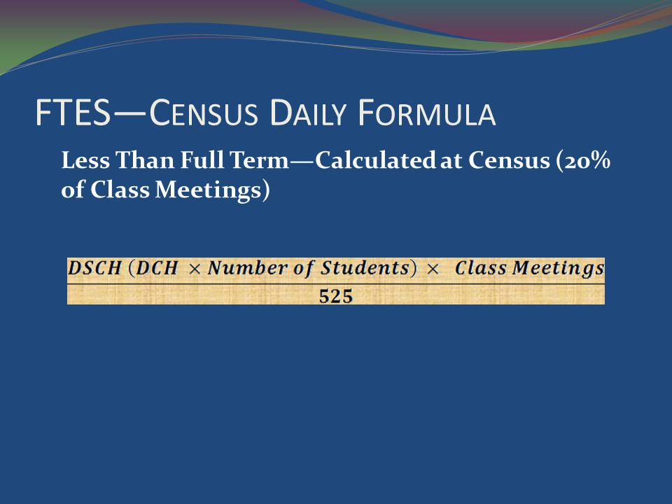FTESC ENSUS D AILY F ORMULA Less Than Full TermCalculated at Census (20% of Class Meetings)