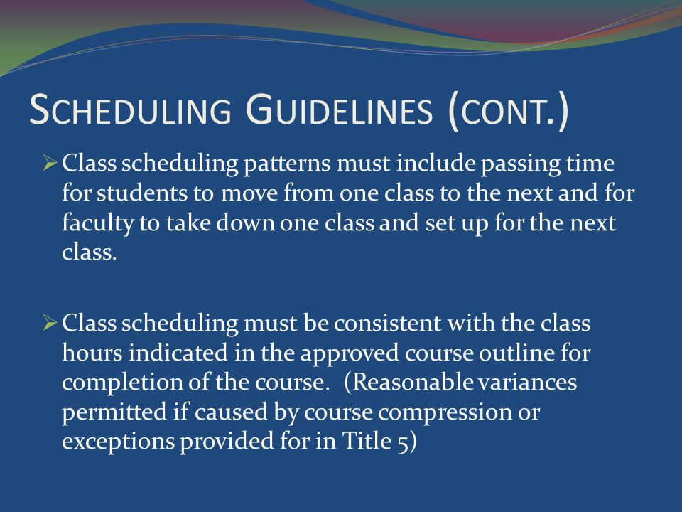 S CHEDULING G UIDELINES ( CONT.) Class scheduling patterns must include passing time for students to move from one class to the next and for faculty to take down one class and set up for the next class.