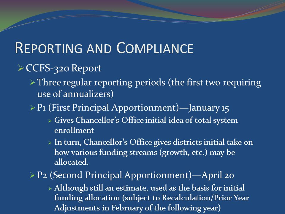 R EPORTING AND C OMPLIANCE CCFS-320 Report Three regular reporting periods (the first two requiring use of annualizers) P1 (First Principal Apportionment)January 15 Gives Chancellors Office initial idea of total system enrollment In turn, Chancellors Office gives districts initial take on how various funding streams (growth, etc.) may be allocated.