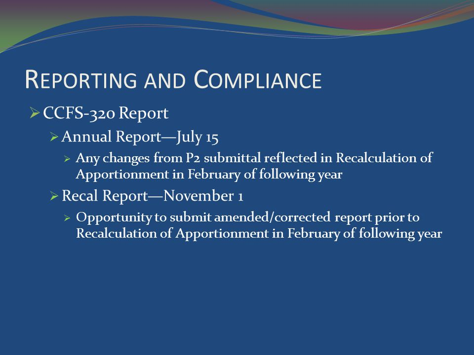 R EPORTING AND C OMPLIANCE CCFS-320 Report Annual ReportJuly 15 Any changes from P2 submittal reflected in Recalculation of Apportionment in February of following year Recal ReportNovember 1 Opportunity to submit amended/corrected report prior to Recalculation of Apportionment in February of following year