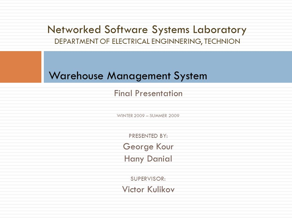 Final Presentation WINTER 2009 – SUMMER 2009 PRESENTED BY: George Kour Hany Danial SUPERVISOR: Victor Kulikov Networked Software Systems Laboratory DEPARTMENT OF ELECTRICAL ENGINNERING, TECHNION Warehouse Management System