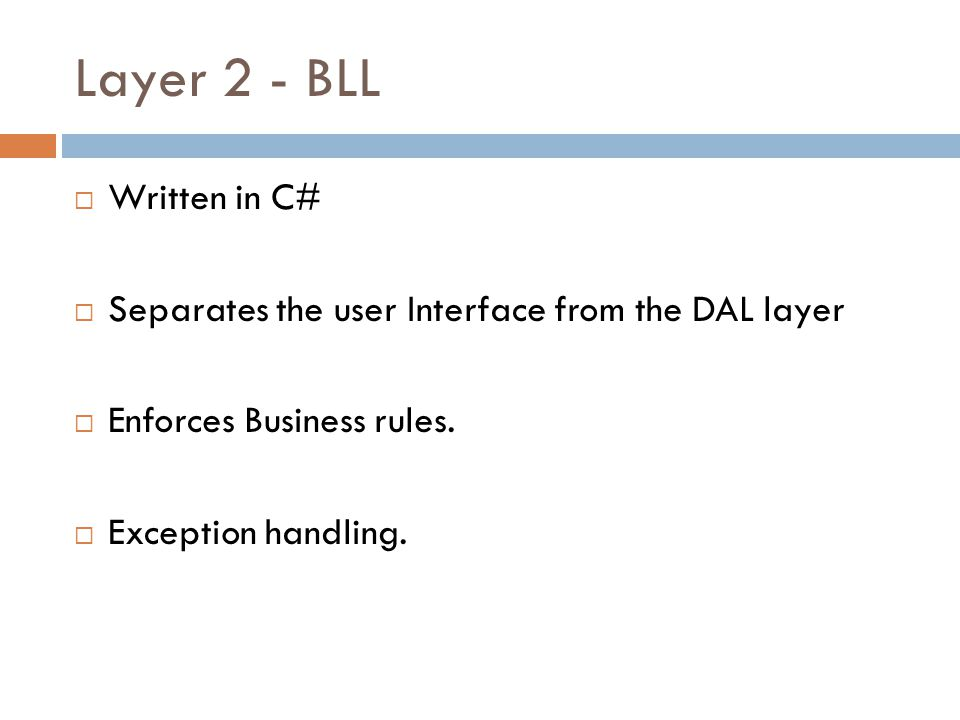 Layer 2 - BLL Written in C# Separates the user Interface from the DAL layer Enforces Business rules.