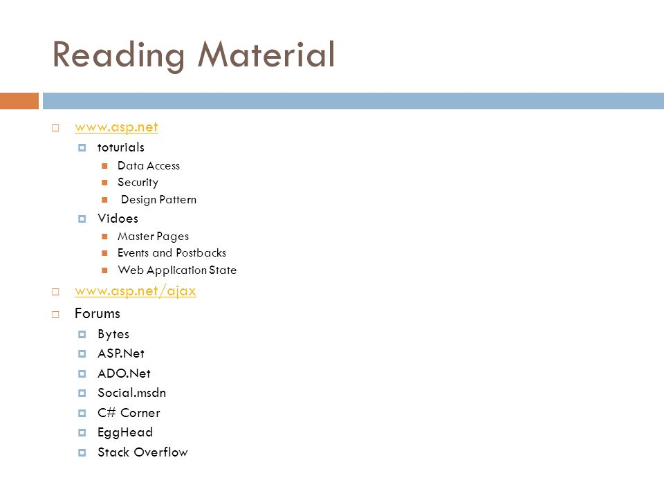 Reading Material www.asp.net toturials Data Access Security Design Pattern Vidoes Master Pages Events and Postbacks Web Application State www.asp.net/ajax Forums Bytes ASP.Net ADO.Net Social.msdn C# Corner EggHead Stack Overflow