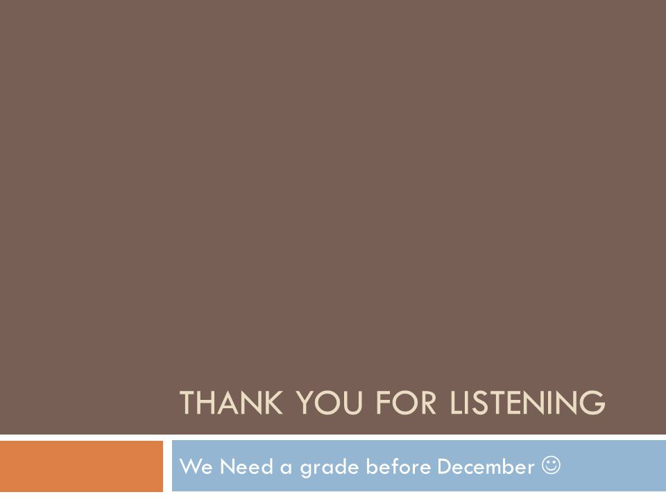 THANK YOU FOR LISTENING We Need a grade before December