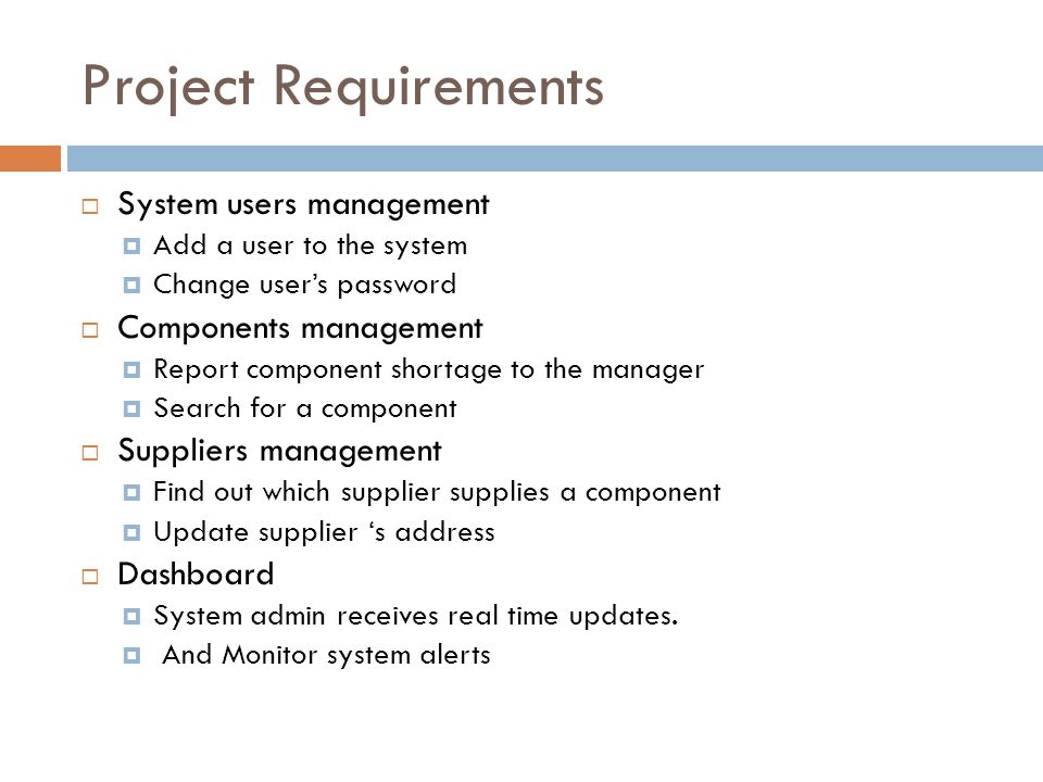 Project Requirements System users management Add a user to the system Change users password Components management Report component shortage to the manager Search for a component Suppliers management Find out which supplier supplies a component Update supplier s address Dashboard System admin receives real time updates.