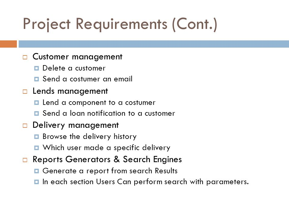 Project Requirements (Cont.) Customer management Delete a customer Send a costumer an email Lends management Lend a component to a costumer Send a loan notification to a customer Delivery management Browse the delivery history Which user made a specific delivery Reports Generators & Search Engines Generate a report from search Results In each section Users Can perform search with parameters.