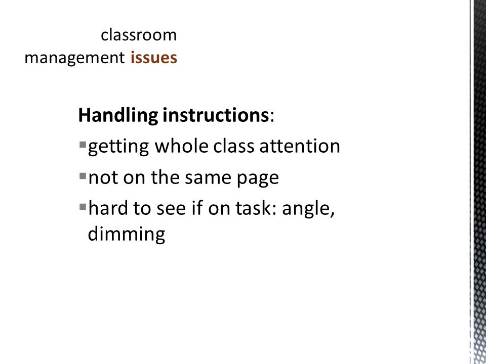 Handling instructions: getting whole class attention not on the same page hard to see if on task: angle, dimming