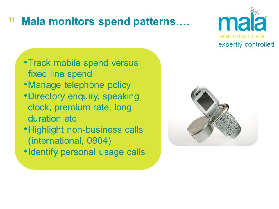 11 Track mobile spend versus fixed line spend Manage telephone policy Directory enquiry, speaking clock, premium rate, long duration etc Highlight non-business calls (international, 0904) Identify personal usage calls Track mobile spend versus fixed line spend Manage telephone policy Directory enquiry, speaking clock, premium rate, long duration etc Highlight non-business calls (international, 0904) Identify personal usage calls Mala monitors spend patterns….
