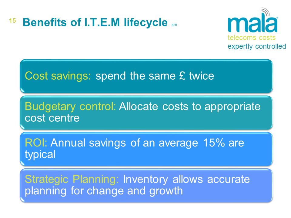 15 Benefits of I.T.E.M lifecycle sm Cost savings: spend the same £ twice Budgetary control: Allocate costs to appropriate cost centre ROI: Annual savings of an average 15% are typical Strategic Planning: Inventory allows accurate planning for change and growth telecoms costs expertly controlled