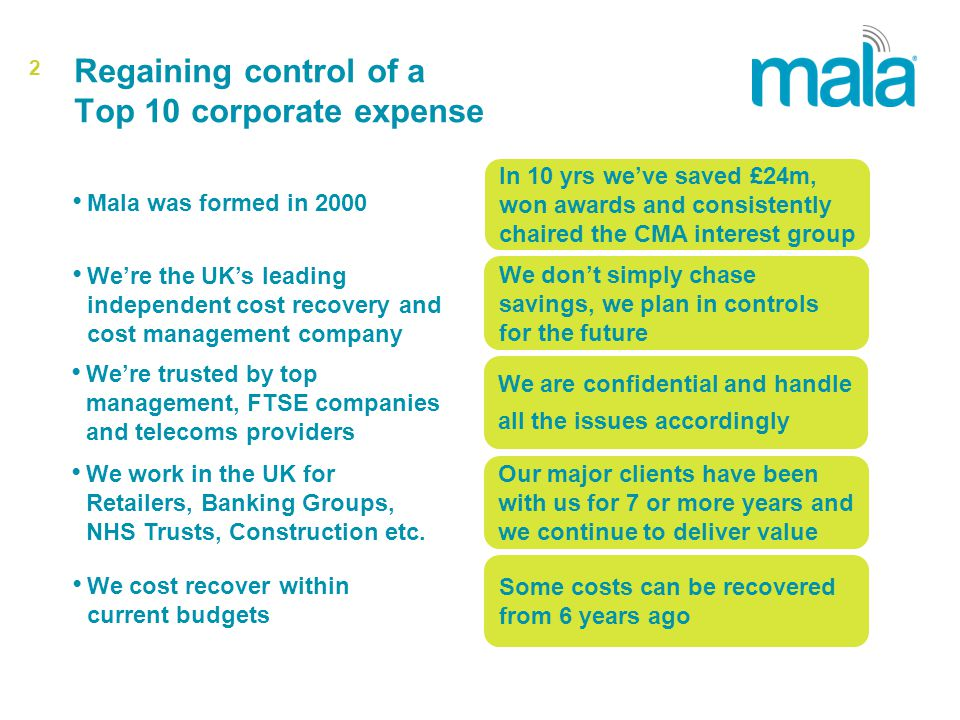 2 Regaining control of a Top 10 corporate expense Mala was formed in 2000 Were the UKs leading independent cost recovery and cost management company Were trusted by top management, FTSE companies and telecoms providers We work in the UK for Retailers, Banking Groups, NHS Trusts, Construction etc.