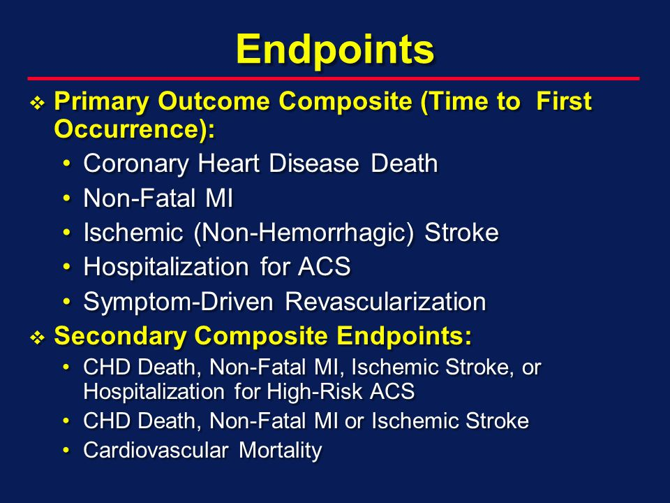 Endpoints Primary Outcome Composite (Time to First Occurrence): Primary Outcome Composite (Time to First Occurrence): Coronary Heart Disease DeathCoronary Heart Disease Death Non-Fatal MINon-Fatal MI Ischemic (Non-Hemorrhagic) StrokeIschemic (Non-Hemorrhagic) Stroke Hospitalization for ACSHospitalization for ACS Symptom-Driven RevascularizationSymptom-Driven Revascularization Secondary Composite Endpoints: Secondary Composite Endpoints: CHD Death, Non-Fatal MI, Ischemic Stroke, or Hospitalization for High-Risk ACSCHD Death, Non-Fatal MI, Ischemic Stroke, or Hospitalization for High-Risk ACS CHD Death, Non-Fatal MI or Ischemic StrokeCHD Death, Non-Fatal MI or Ischemic Stroke Cardiovascular MortalityCardiovascular Mortality