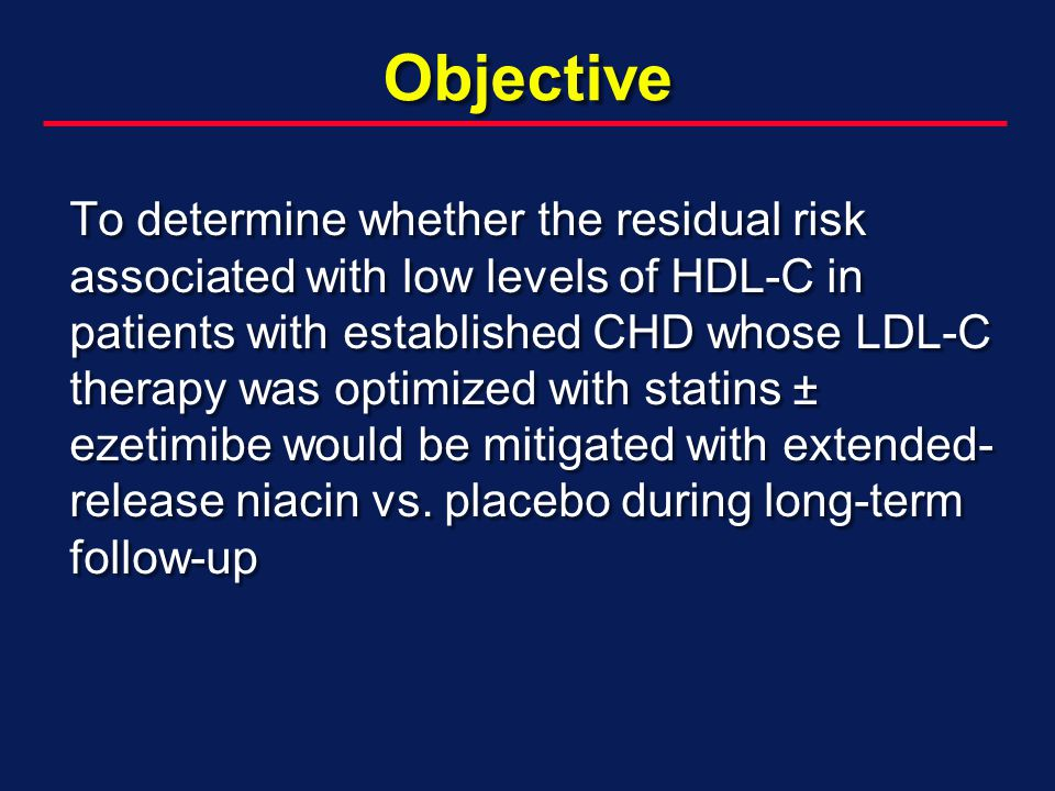 Objective To determine whether the residual risk associated with low levels of HDL-C in patients with established CHD whose LDL-C therapy was optimized with statins ± ezetimibe would be mitigated with extended- release niacin vs.