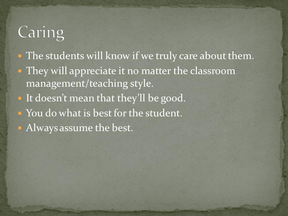 The students will know if we truly care about them. They will appreciate it no matter the classroom management/teaching style. It doesnt mean that the