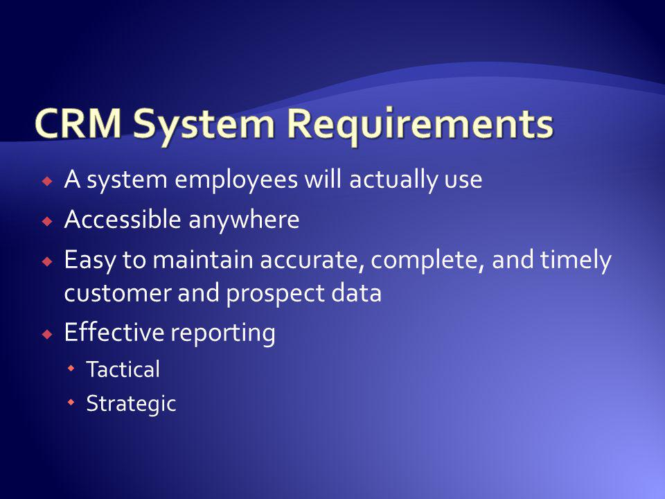 A system employees will actually use Accessible anywhere Easy to maintain accurate, complete, and timely customer and prospect data Effective reportin