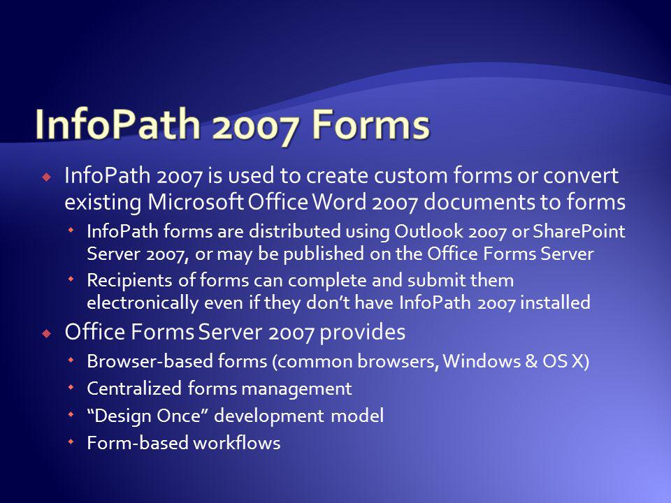 InfoPath 2007 is used to create custom forms or convert existing Microsoft Office Word 2007 documents to forms InfoPath forms are distributed using Ou