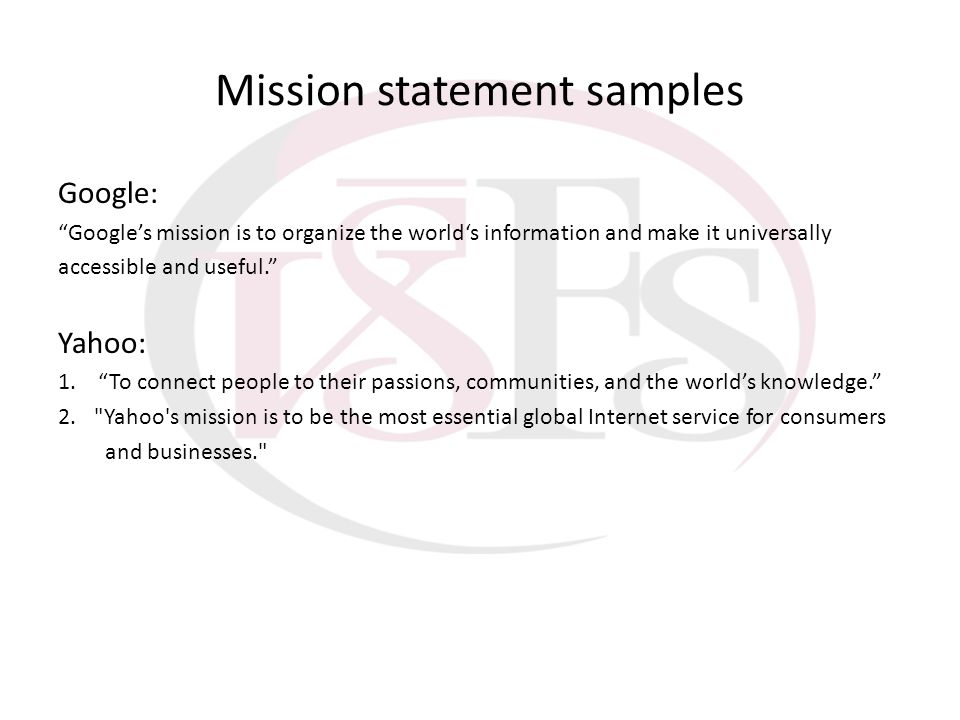Mission statement samples Google: Googles mission is to organize the worlds information and make it universally accessible and useful. Yahoo: 1. To co