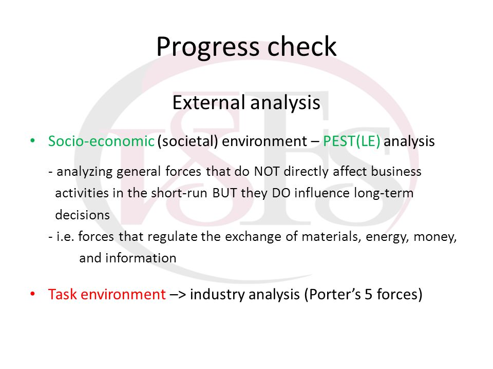 Progress check External analysis Socio-economic (societal) environment – PEST(LE) analysis - analyzing general forces that do NOT directly affect busi