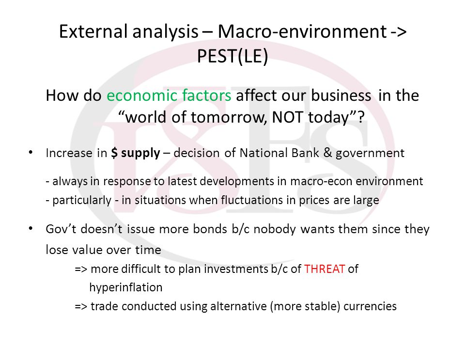 External analysis – Macro-environment -> PEST(LE) How do economic factors affect our business in the world of tomorrow, NOT today? Increase in $ suppl