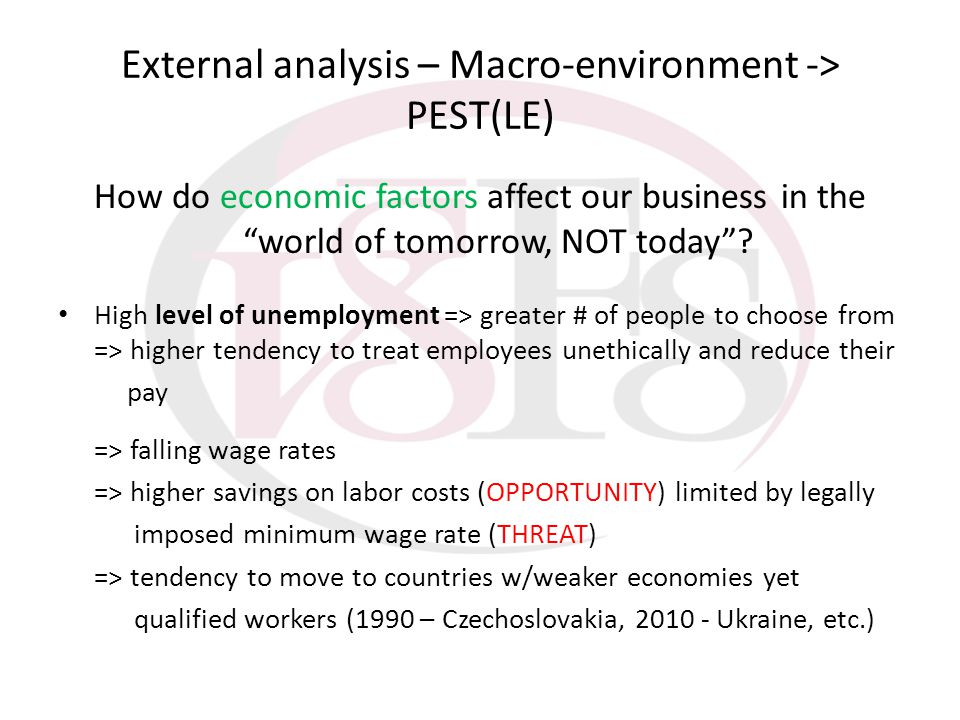 External analysis – Macro-environment -> PEST(LE) How do economic factors affect our business in the world of tomorrow, NOT today? High level of unemp