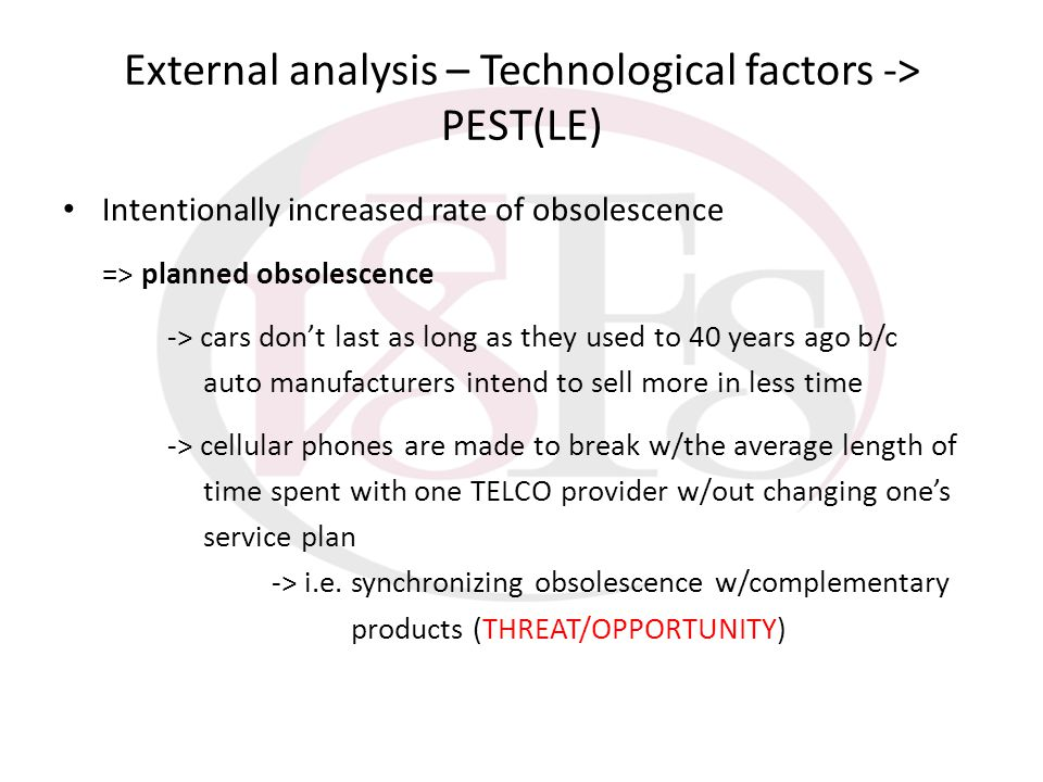 External analysis – Technological factors -> PEST(LE) Intentionally increased rate of obsolescence => planned obsolescence -> cars dont last as long a