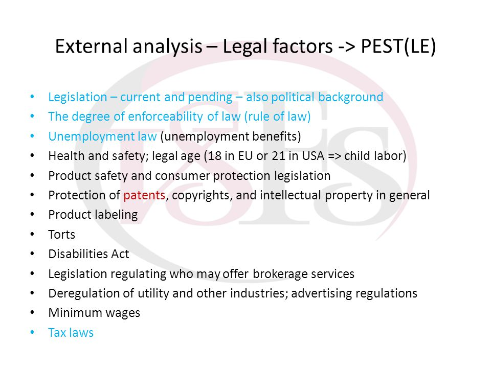 External analysis – Legal factors -> PEST(LE) Legislation – current and pending – also political background The degree of enforceability of law (rule