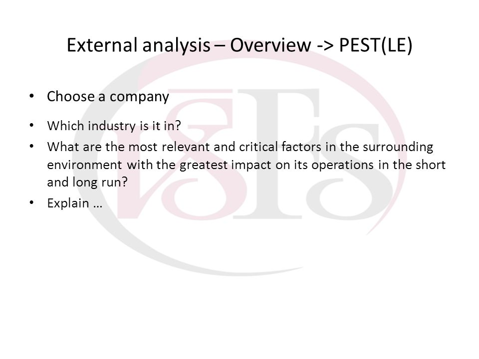 External analysis – Overview -> PEST(LE) Choose a company Which industry is it in? What are the most relevant and critical factors in the surrounding