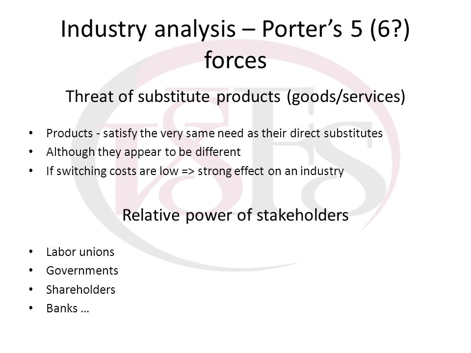 Industry analysis – Porters 5 (6?) forces Threat of substitute products (goods/services) Products - satisfy the very same need as their direct substit