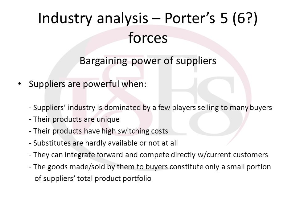 Industry analysis – Porters 5 (6?) forces Bargaining power of suppliers Suppliers are powerful when: - Suppliers industry is dominated by a few player