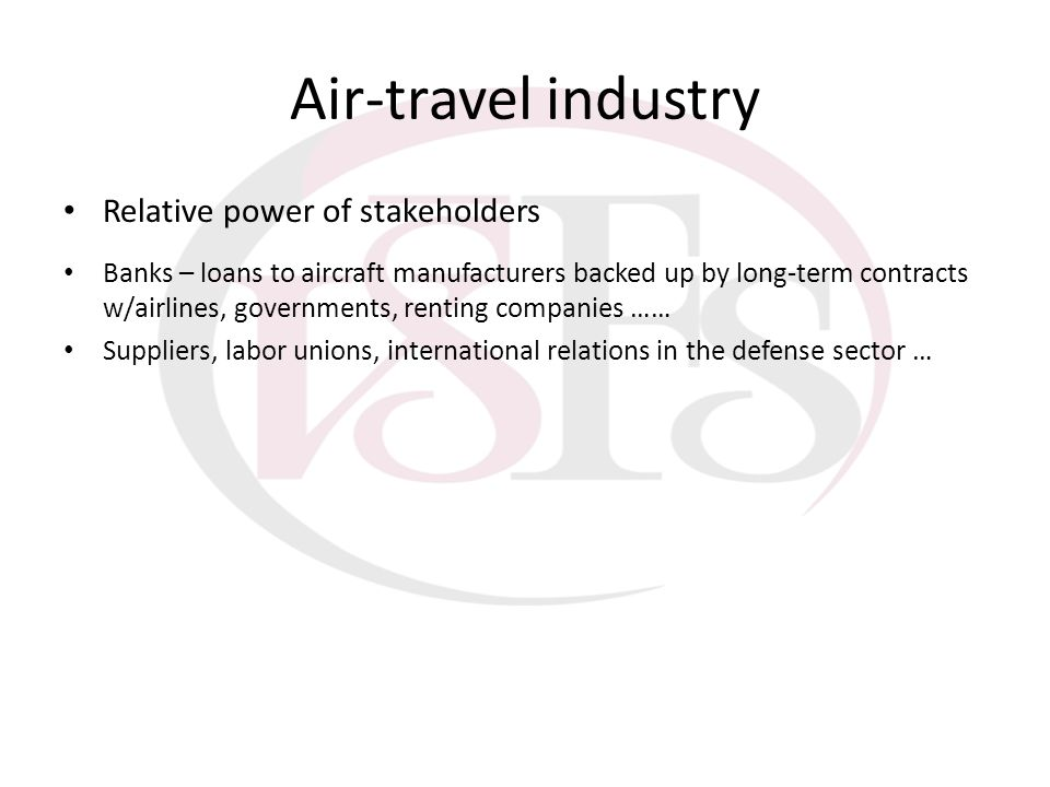 Air-travel industry Relative power of stakeholders Banks – loans to aircraft manufacturers backed up by long-term contracts w/airlines, governments, r