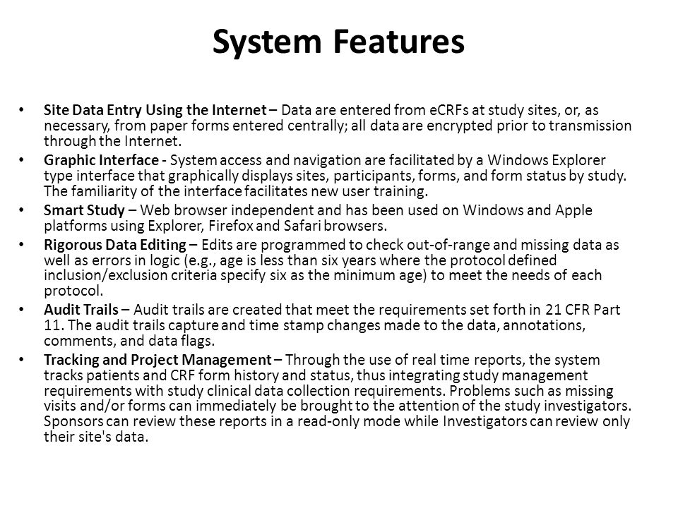 System Features Site Data Entry Using the Internet – Data are entered from eCRFs at study sites, or, as necessary, from paper forms entered centrally; all data are encrypted prior to transmission through the Internet.