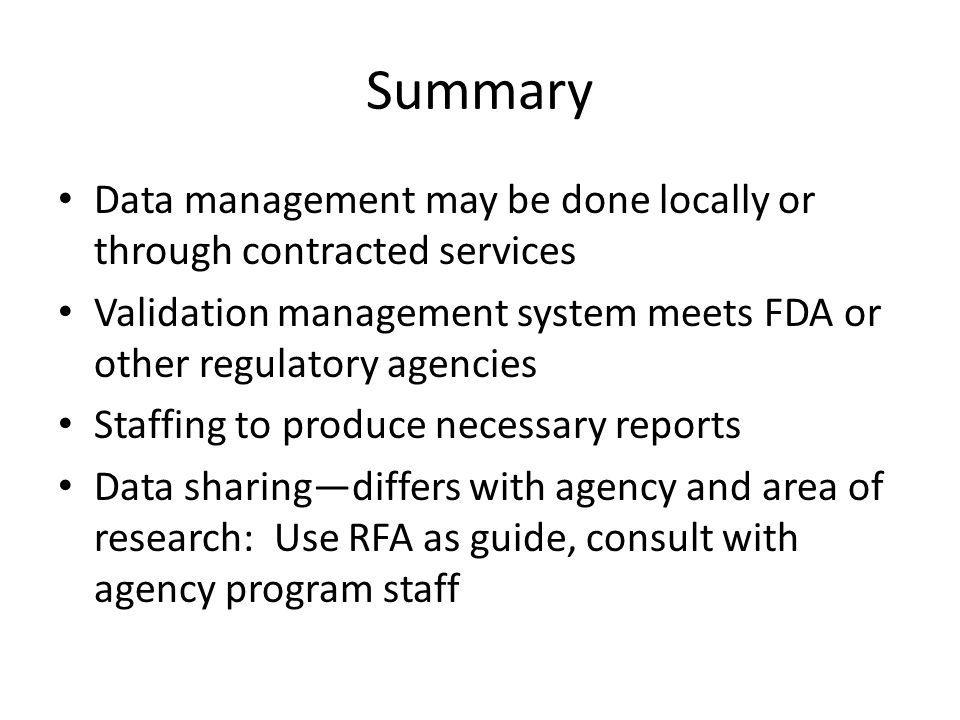 Summary Data management may be done locally or through contracted services Validation management system meets FDA or other regulatory agencies Staffing to produce necessary reports Data sharingdiffers with agency and area of research: Use RFA as guide, consult with agency program staff