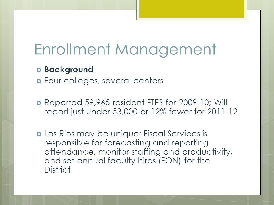 Enrollment Management Background Four colleges, several centers Reported 59,965 resident FTES for 2009-10; Will report just under 53,000 or 12% fewer for 2011-12 Los Rios may be unique; Fiscal Services is responsible for forecasting and reporting attendance, monitor staffing and productivity, and set annual faculty hires (FON) for the District.