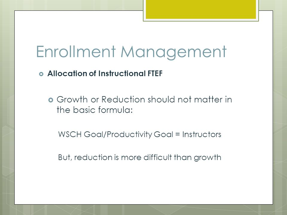 Enrollment Management Allocation of Instructional FTEF Growth or Reduction should not matter in the basic formula: WSCH Goal/Productivity Goal = Instructors But, reduction is more difficult than growth