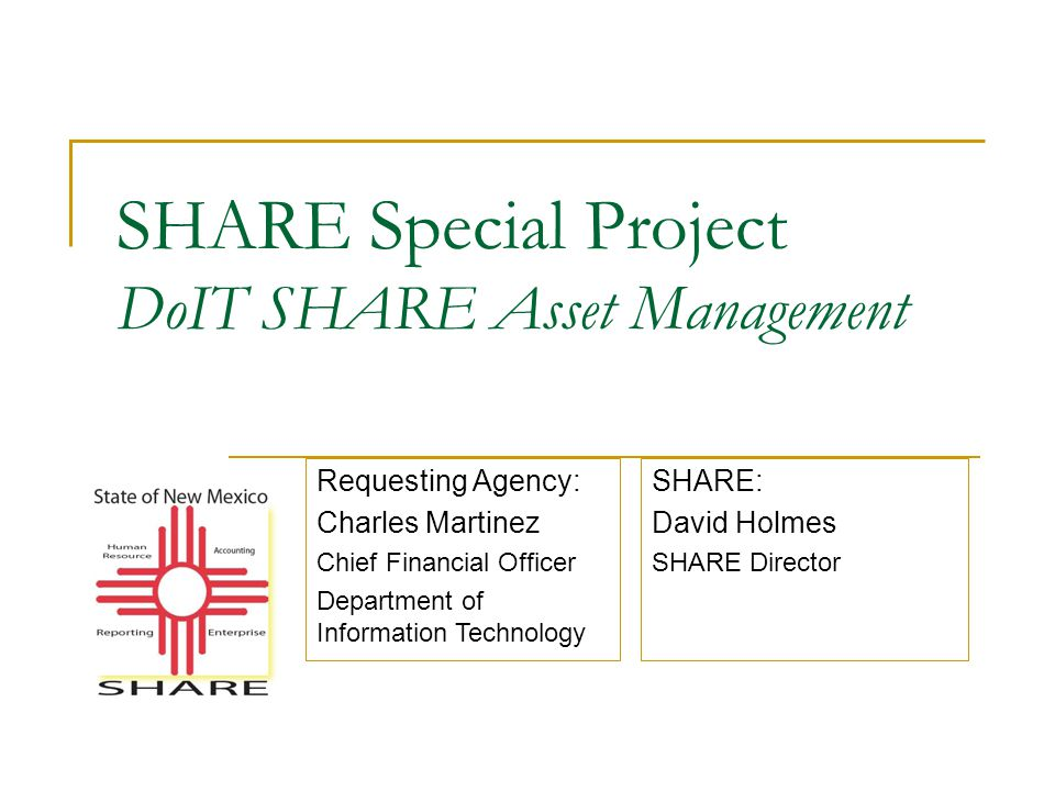 SHARE Special Project DoIT SHARE Asset Management SHARE: David Holmes SHARE Director Requesting Agency: Charles Martinez Chief Financial Officer Department of Information Technology
