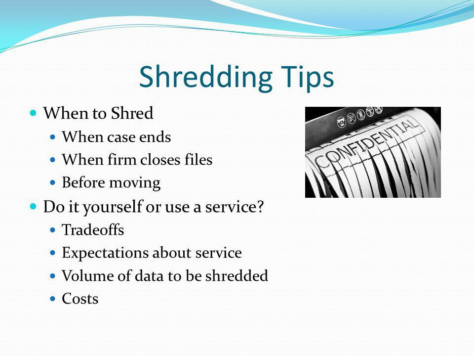 Shredding Tips When to Shred When case ends When firm closes files Before moving Do it yourself or use a service? Tradeoffs Expectations about service