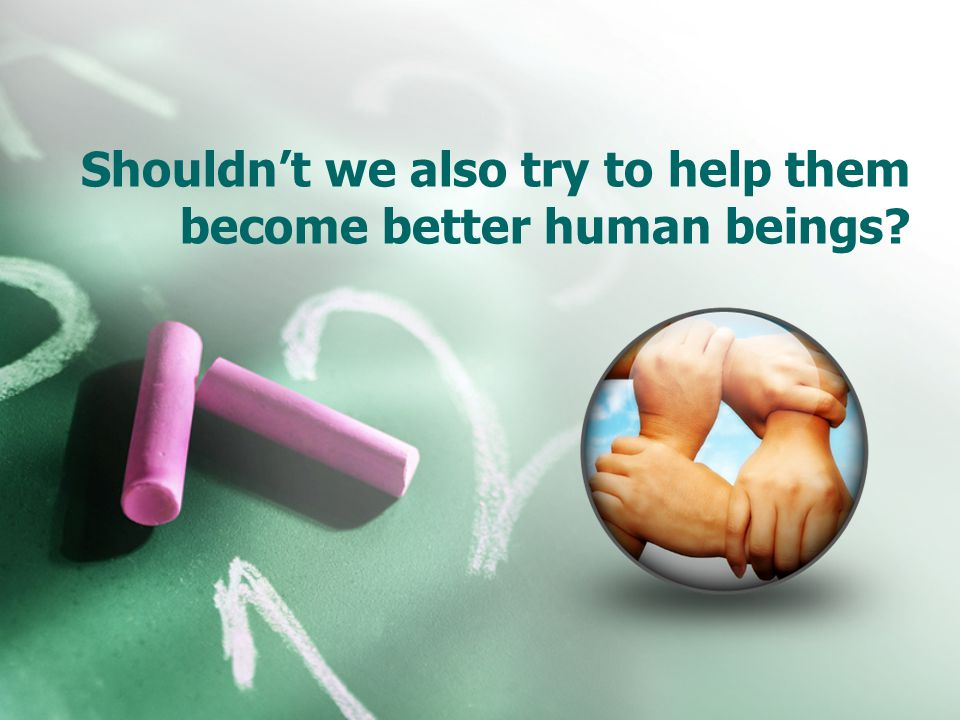 Shouldnt we also try to help them become better human beings