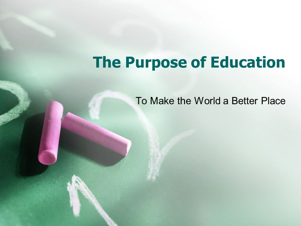 The Purpose of Education To Make the World a Better Place