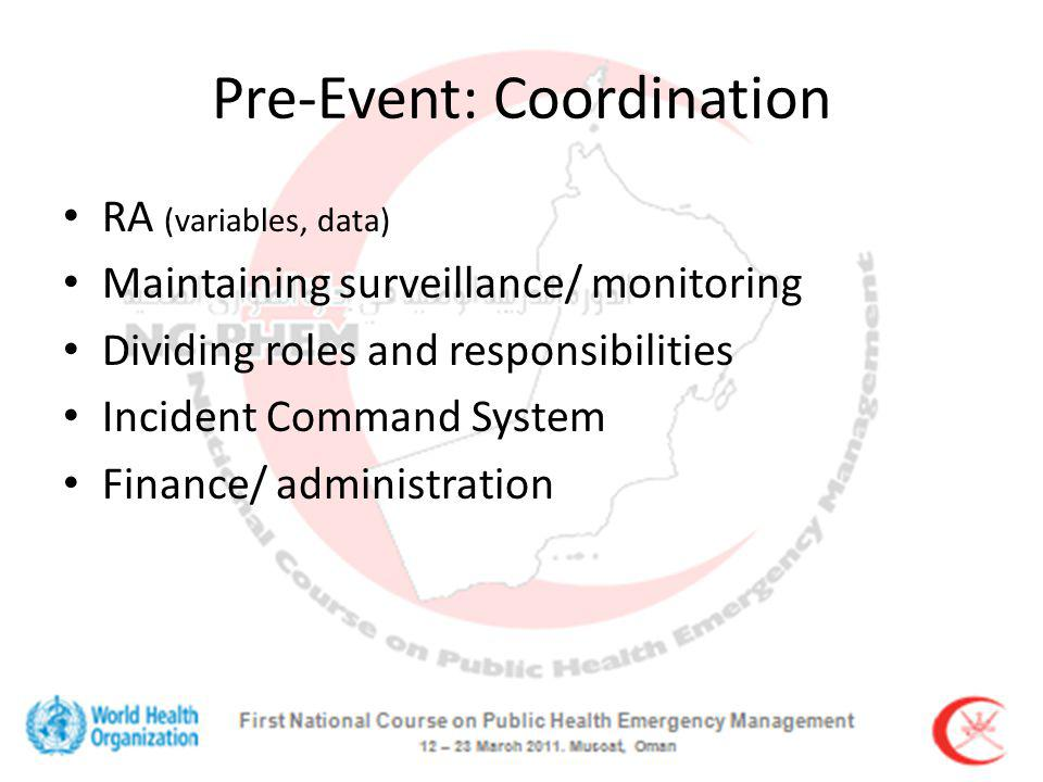 Pre-Event: Coordination RA (variables, data) Maintaining surveillance/ monitoring Dividing roles and responsibilities Incident Command System Finance/ administration