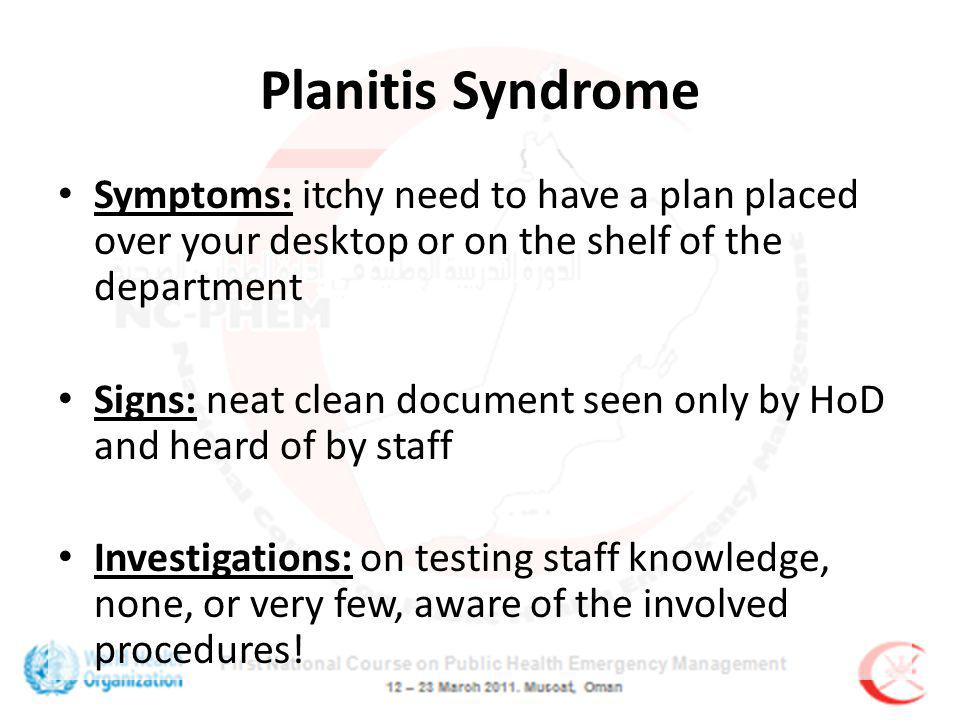 Planitis Syndrome Symptoms: itchy need to have a plan placed over your desktop or on the shelf of the department Signs: neat clean document seen only by HoD and heard of by staff Investigations: on testing staff knowledge, none, or very few, aware of the involved procedures!