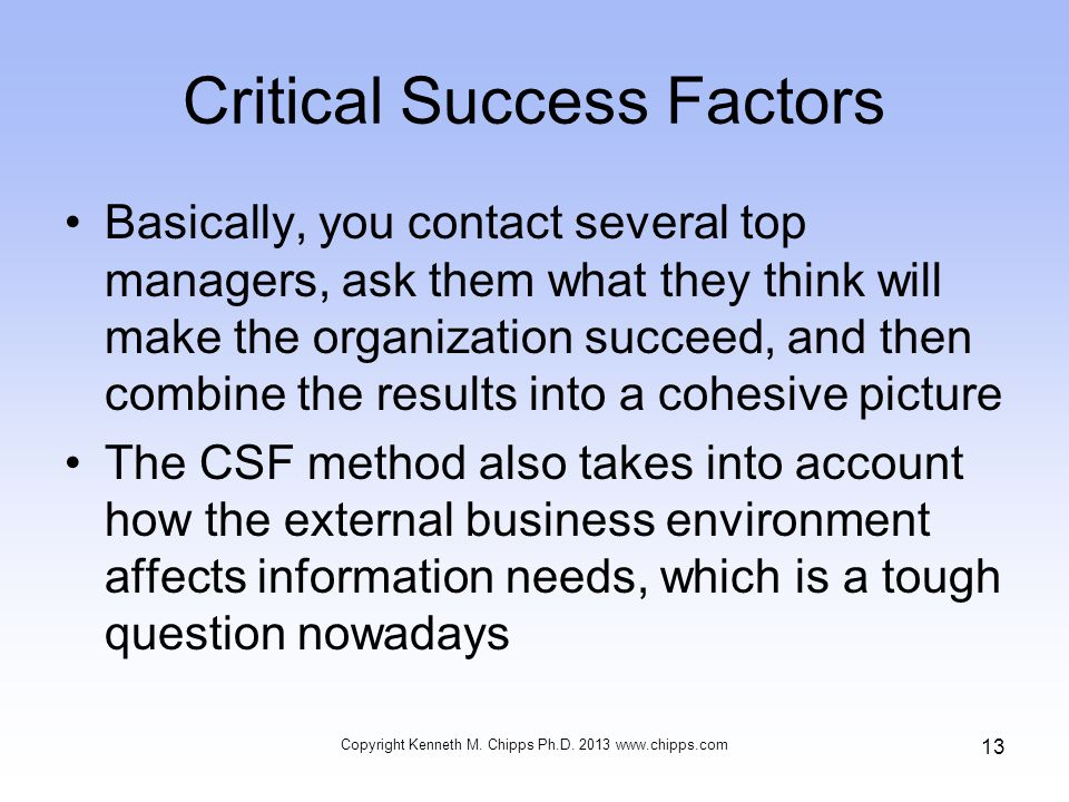 Critical Success Factors Basically, you contact several top managers, ask them what they think will make the organization succeed, and then combine th