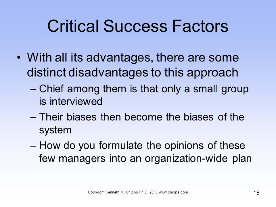 Critical Success Factors With all its advantages, there are some distinct disadvantages to this approach –Chief among them is that only a small group