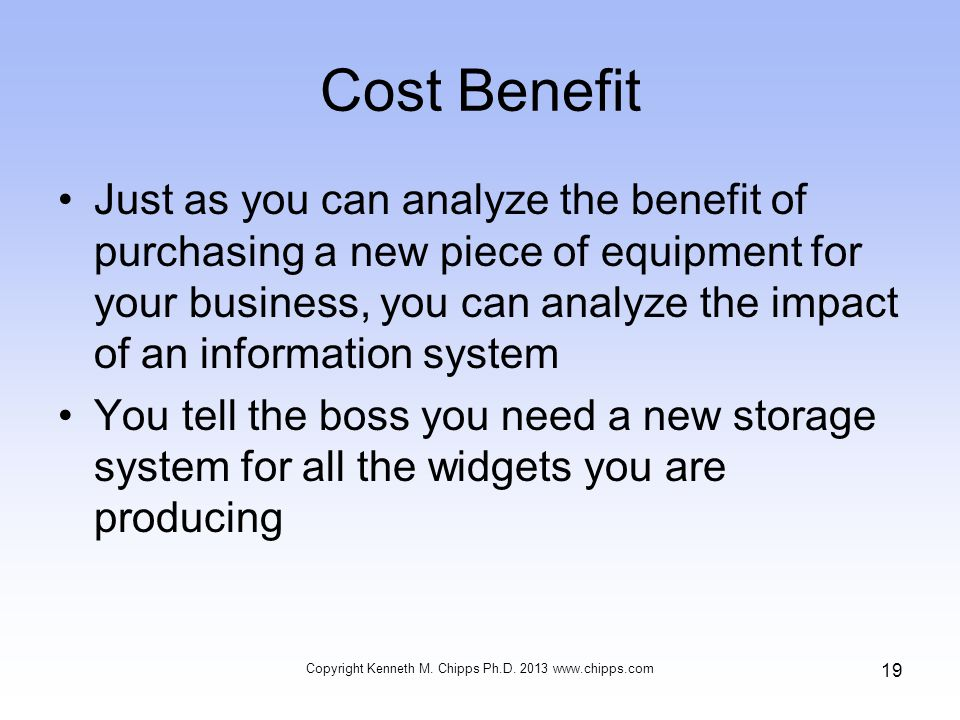 Cost Benefit Just as you can analyze the benefit of purchasing a new piece of equipment for your business, you can analyze the impact of an informatio